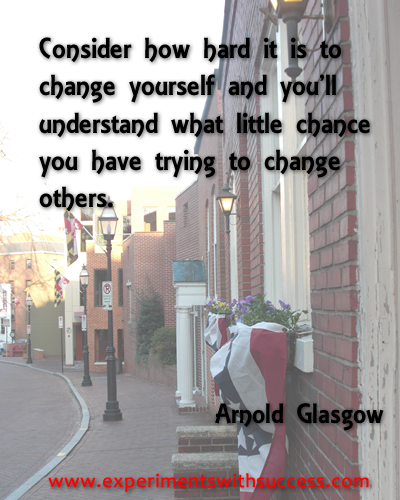 Consider how hard it is to change yourself and you'll understand what little chance you have to change others.